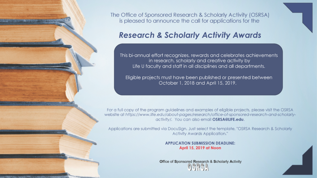 This flyer is announcing the call for applications for the Research and Scholarly Activity Awards. Eligible projects must have been presented or published between October 1, 2018 and April 15, 2019. Email OSRSA@LIFE.edu for more information. Applications are submitted via Docusign and are due by April 15, 2019 at Noon.
