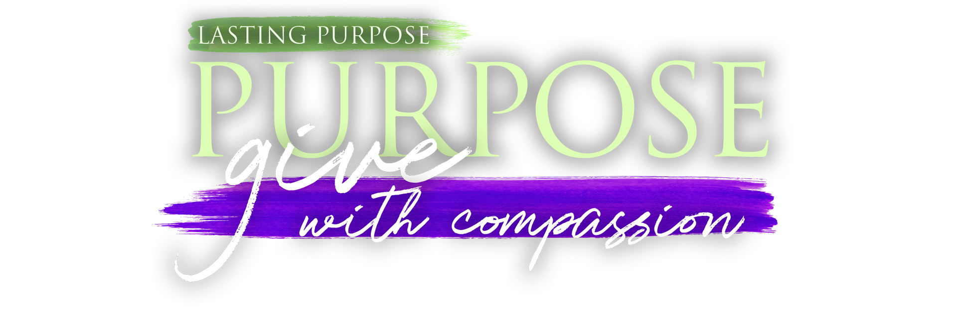 Lasting Purpose. To Give with Compassion.